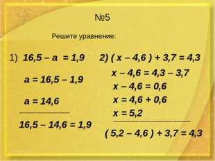 №5 Решите уравнение: 1) 16,5 – а = 1,9 2) ( х – 4,6 ) + 3,7 = 4,3 а = 16,5 –