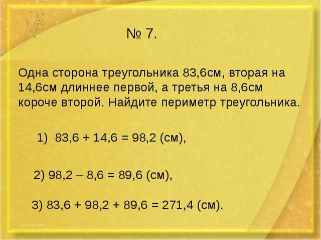 № 7. Одна сторона треугольника 83,6см, вторая на 14,6см длиннее первой, а тре...