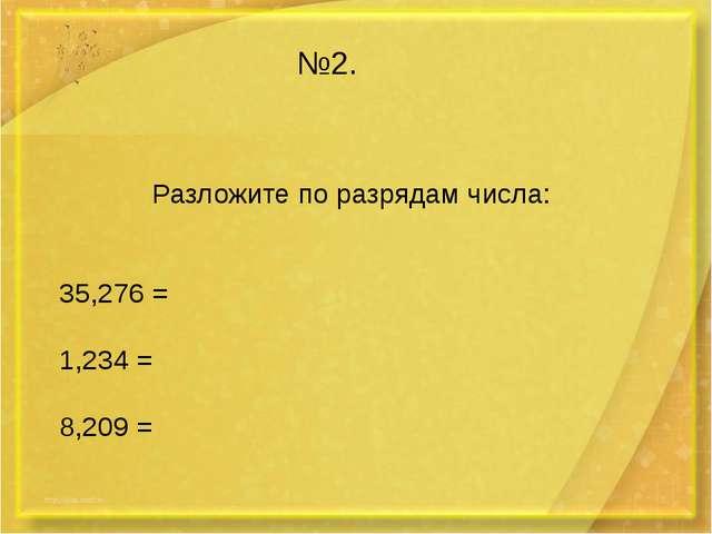 №2. Разложите по разрядам числа: 35,276 = 1,234 = 8,209 =