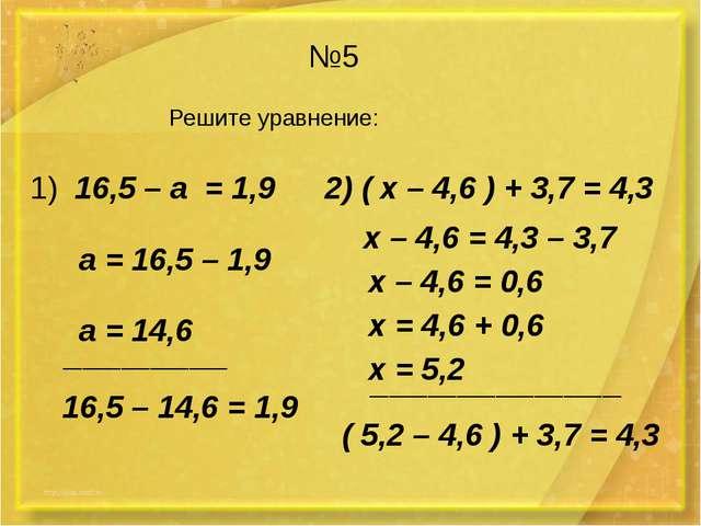 №5 Решите уравнение: 1) 16,5 – а = 1,9 2) ( х – 4,6 ) + 3,7 = 4,3 а = 16,5 –...