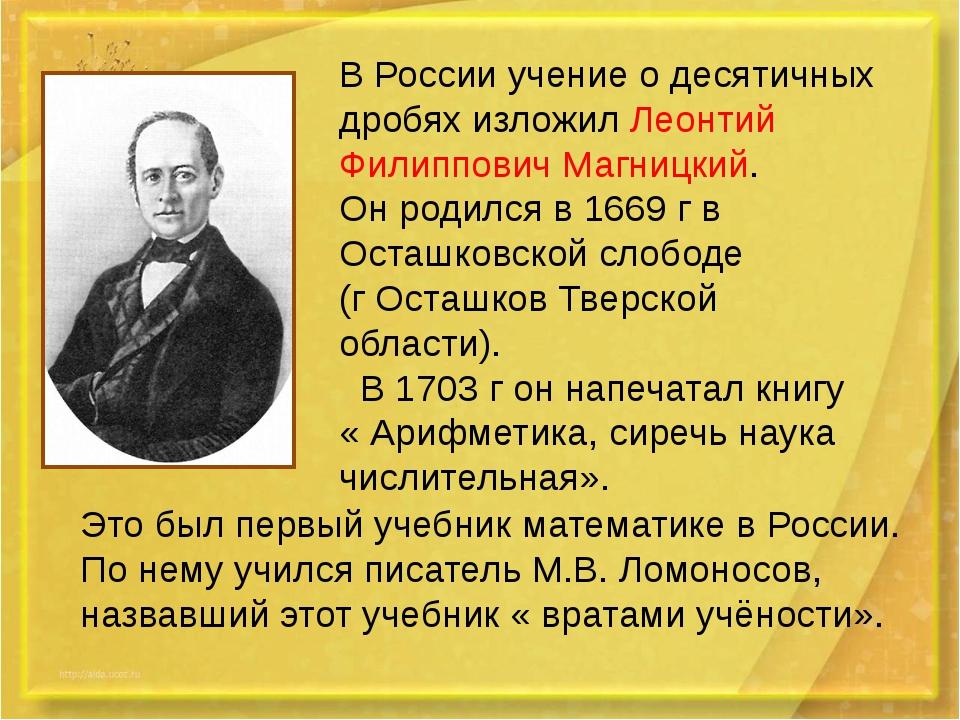 В России учение о десятичных дробях изложил Леонтий Филиппович Магницкий. Он...