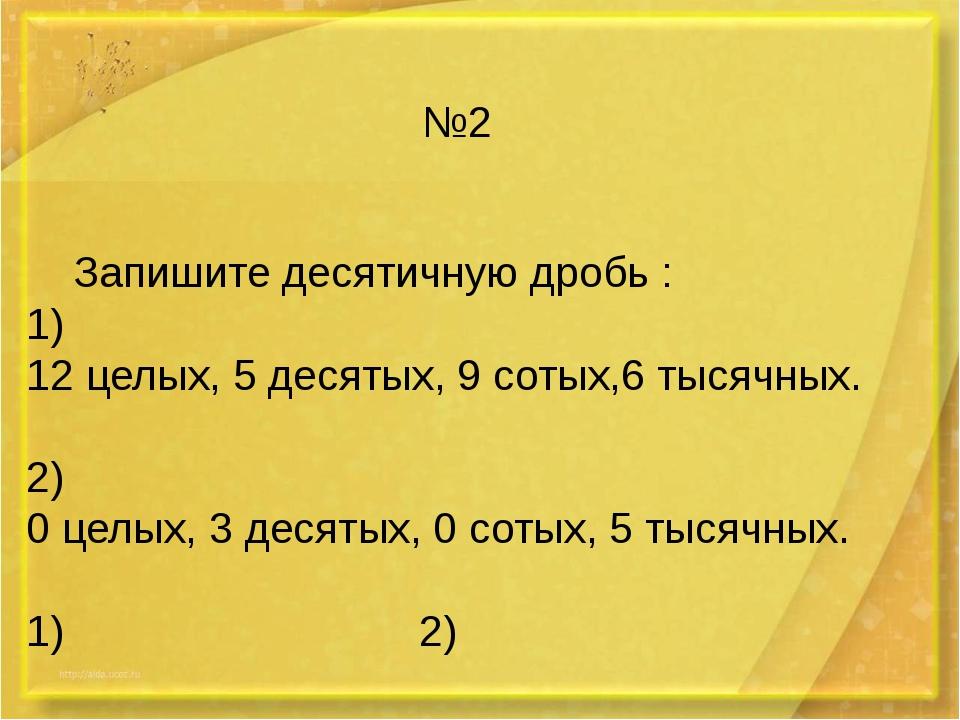 №2 Запишите десятичную дробь : 1) 12 целых, 5 десятых, 9 сотых,6 тысячных. 2)...