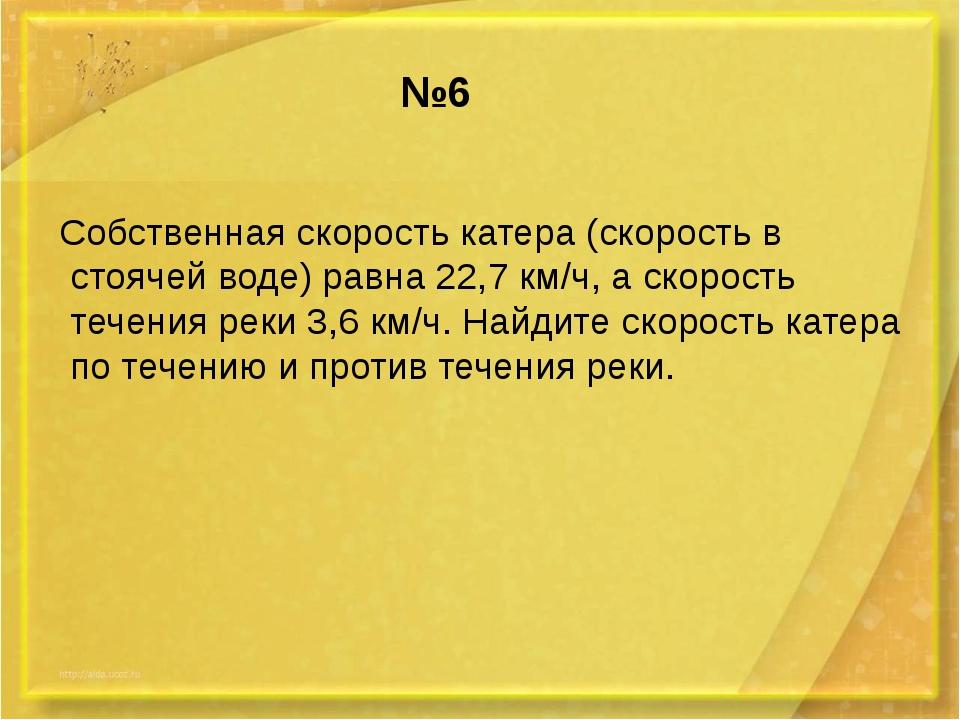 №6 Собственная скорость катера (скорость в стоячей воде) равна 22,7 км/ч, а с...