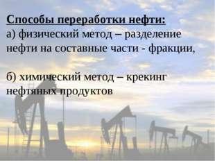 Способы переработки нефти: а) физический метод – разделение нефти на составны