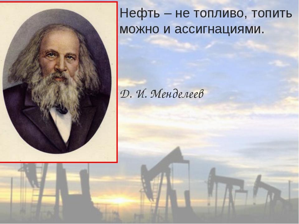 Нефть – не топливо, топить можно и ассигнациями. Д. И. Менделеев