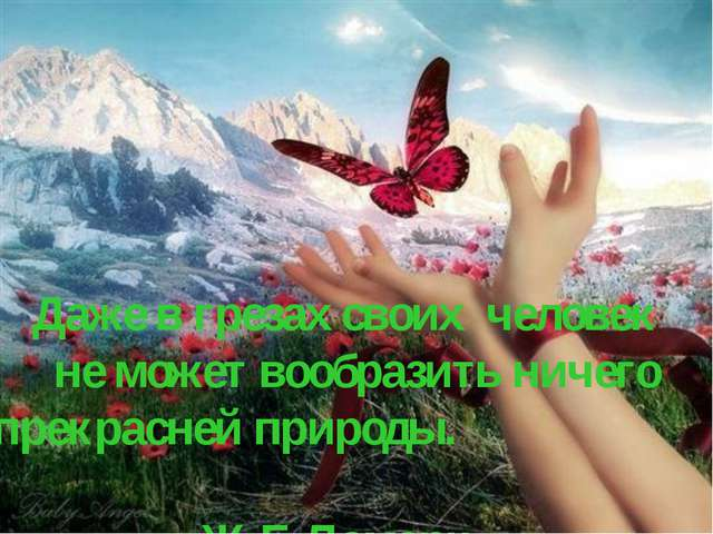 Даже в грезах своих человек не может вообразить ничего прекрасней природы....