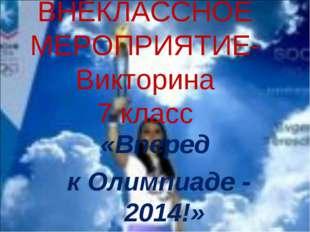 ВНЕКЛАССНОЕ МЕРОПРИЯТИЕ- Викторина 7 класс «Вперед к Олимпиаде - 2014!»