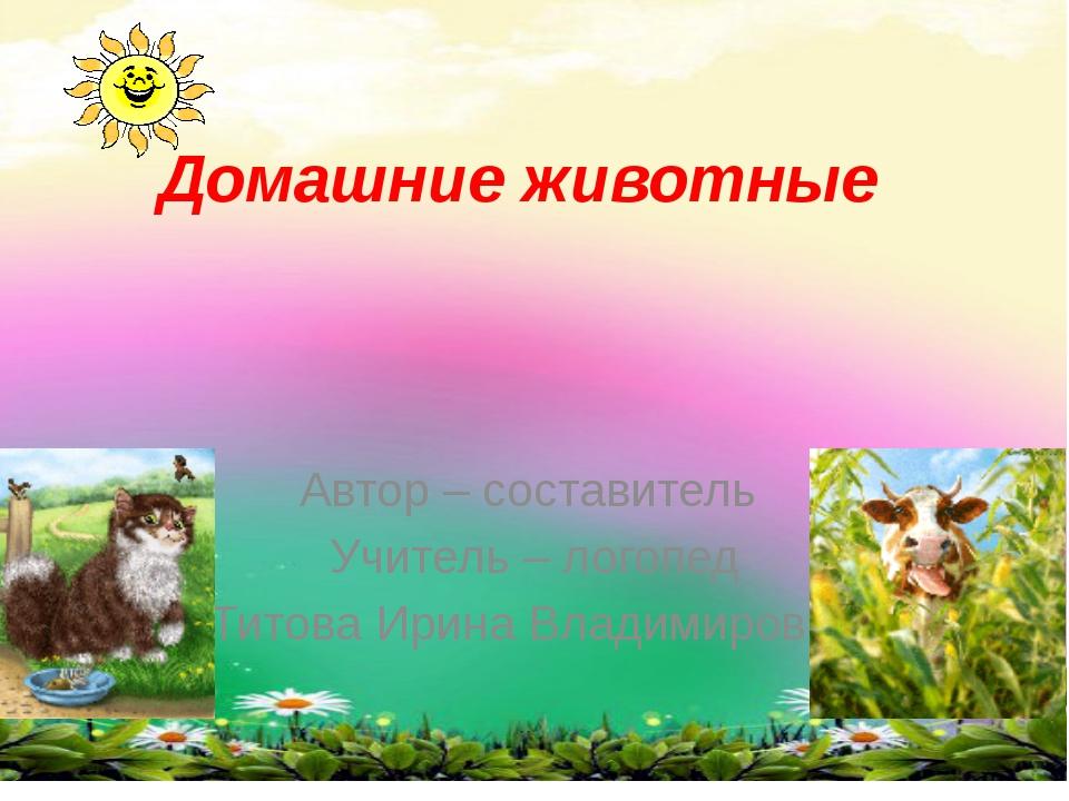 Домашние животные Автор – составитель Учитель – логопед Титова Ирина Владимир...