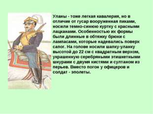 Уланы - тоже легкая кавалерия, но в отличие от гусар вооруженная пиками, носи