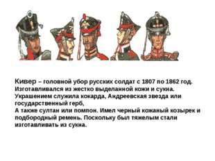 Кивер – головной убор русских солдат с 1807 по 1862 год. Изготавливался из ж