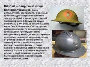 Ка́ска— защитный шлем военнослужащих. Каска используется, как правило, в вое
