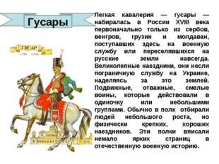 Легкая кавалерия — гусары — набиралась в России XVIII века первоначально толь