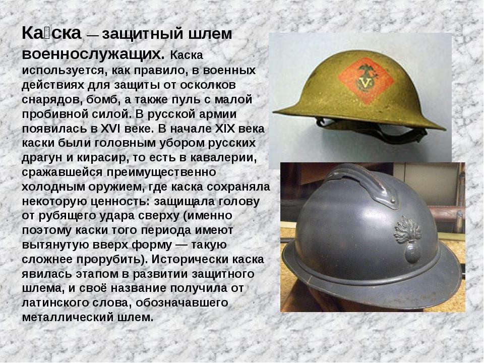 Ка́ска— защитный шлем военнослужащих. Каска используется, как правило, в вое...