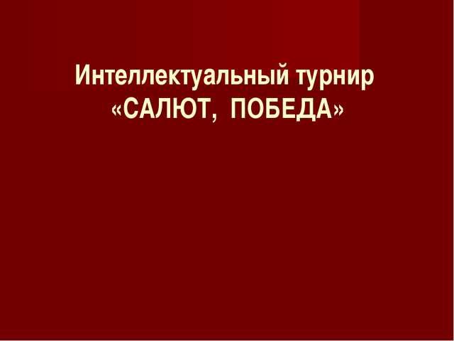 Интеллектуальный турнир «САЛЮТ, ПОБЕДА»