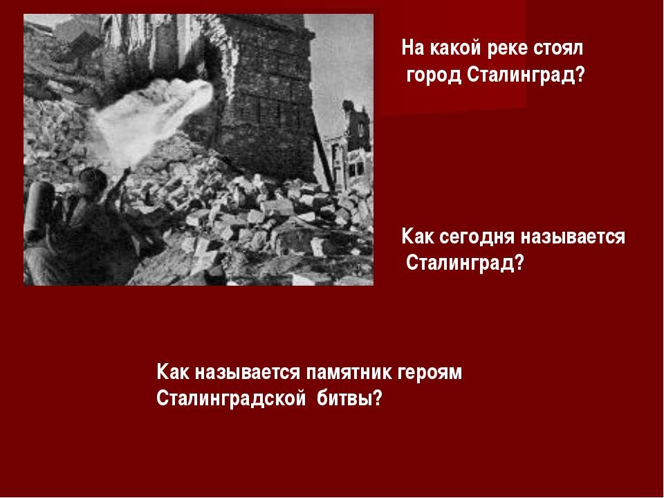 На какой реке стоял город Сталинград? Как сегодня называется Сталинград? Как...