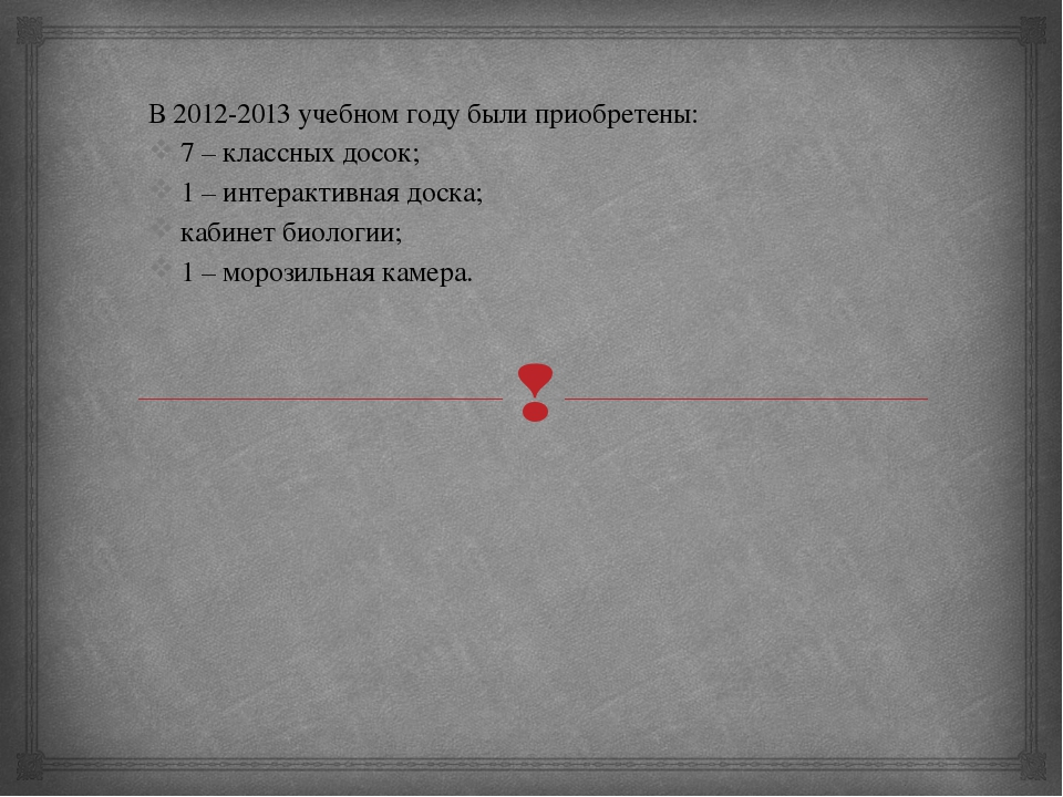 В 2012-2013 учебном году были приобретены: 7 – классных досок; 1 – интерактив...