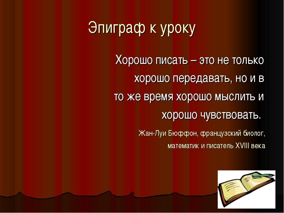 Эпиграф к уроку Хорошо писать – это не только хорошо передавать, но и в то же...