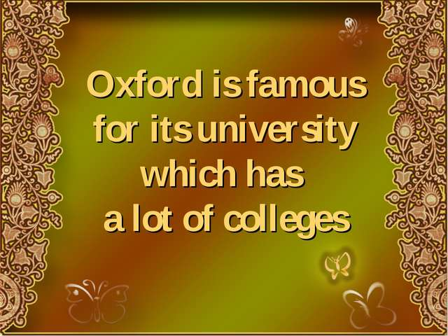 Oxford is famous for its university which has a lot of colleges