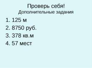Проверь себя! Дополнительные задания 1. 125 м 2. 8750 руб. 3. 378 кв.м 4. 57