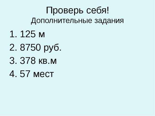 Проверь себя! Дополнительные задания 1. 125 м 2. 8750 руб. 3. 378 кв.м 4. 57...