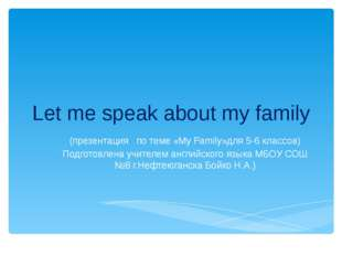 Let me speak about my family (презентация по теме «My Family»для 5-6 классов)