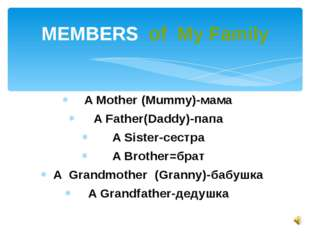 A Mother (Mummy)-мама A Father(Daddy)-папа A Sister-сестра A Brother=брат A G