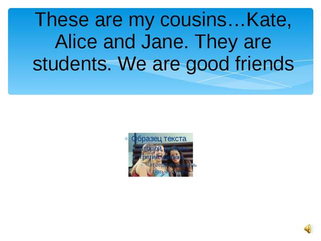 These are my cousins…Kate, Alice and Jane. They are students. We are good fri...