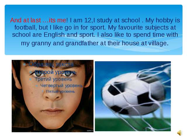 And at last …its me! I am 12,I study at school . My hobby is football, but I...