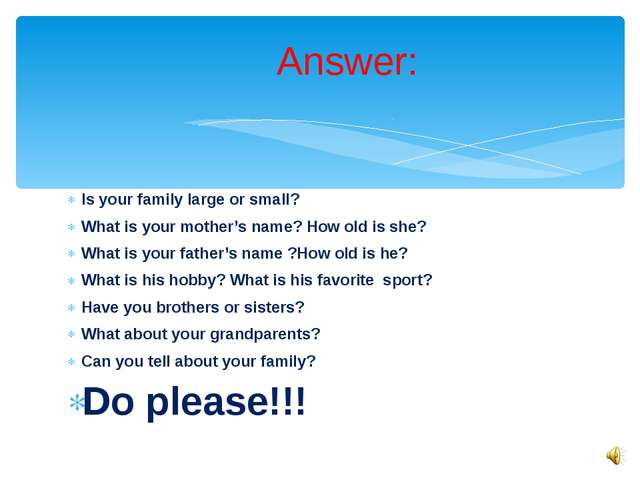 Is your family large or small? What is your mother's name? How old is she? Wh...