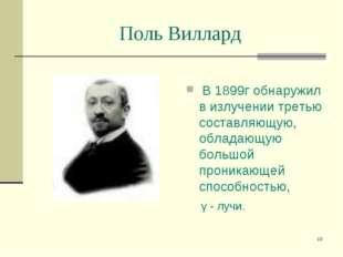 * Поль Виллард В 1899г обнаружил в излучении третью составляющую, обладающую