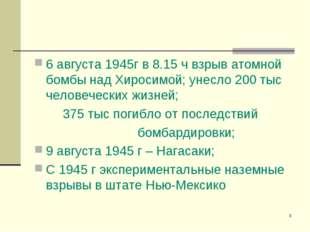 * 6 августа 1945г в 8.15 ч взрыв атомной бомбы над Хиросимой; унесло 200 тыс