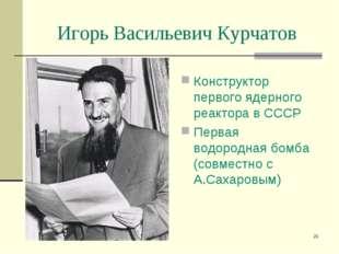 * Игорь Васильевич Курчатов Конструктор первого ядерного реактора в СССР Перв