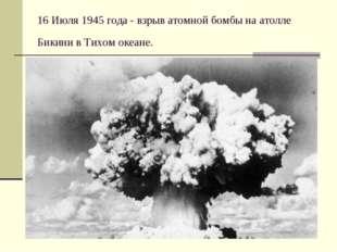 * 16 Июля 1945 года - взрыв атомной бомбы на атолле Бикини в Тихом океане. .