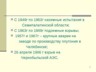 * С 1949г по 1963г наземные испытания в Семипалатинской области; С 1963г по 1