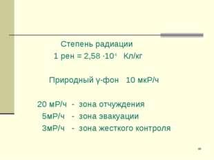 * Степень радиации 1 рен = 2,58 ·10-4 Кл/кг Природный γ-фон 10 мкР/ч 20 мР/ч