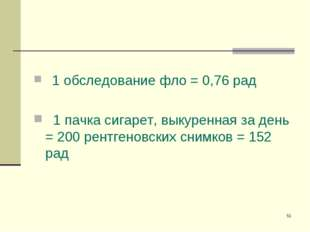 * 1 обследование фло = 0,76 рад 1 пачка сигарет, выкуренная за день = 200 рен