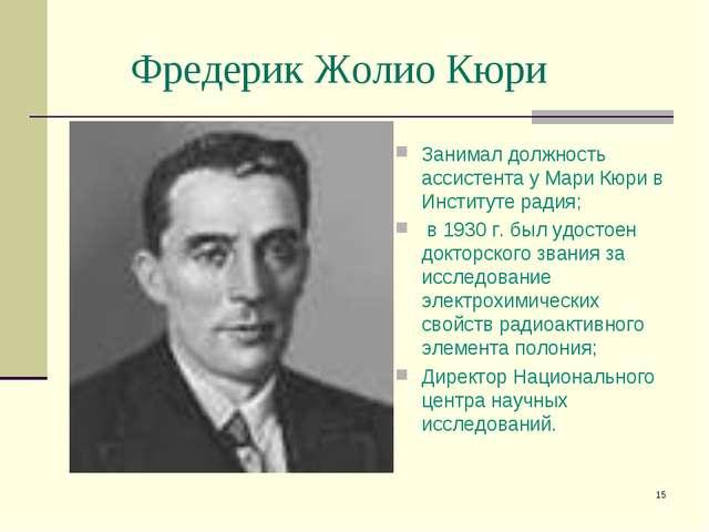 * Фредерик Жолио Кюри Занимал должность ассистента у Мари Кюри в Институте ра...