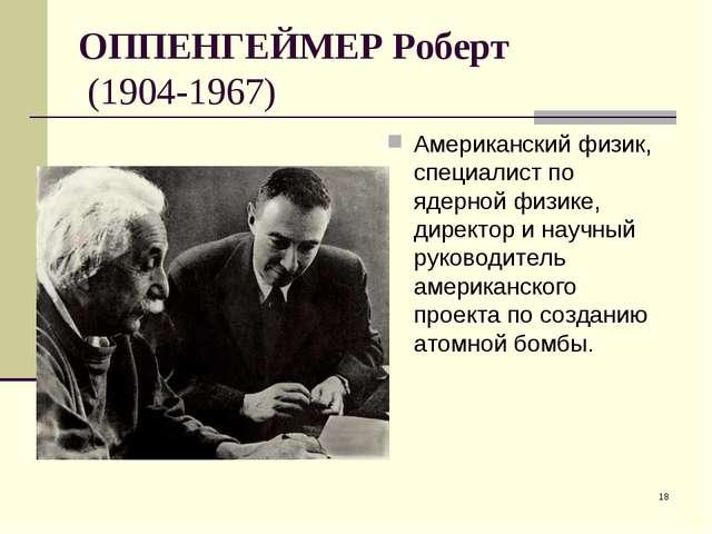 * ОППЕНГЕЙМЕР Роберт (1904-1967) Американский физик, специалист по ядерной фи...