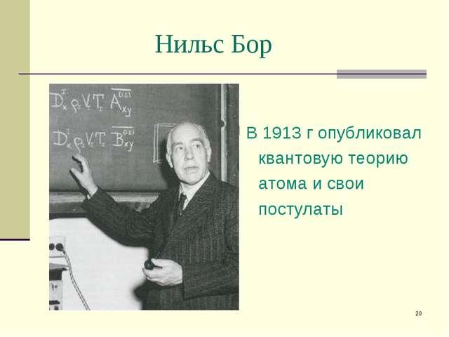 * Нильс Бор В 1913 г опубликовал квантовую теорию атома и свои постулаты