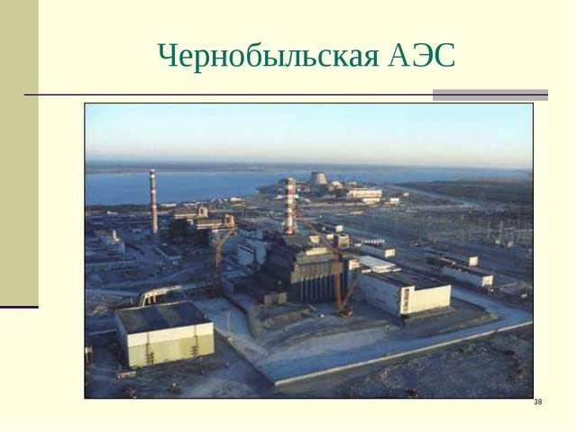 * Чернобыльская АЭС