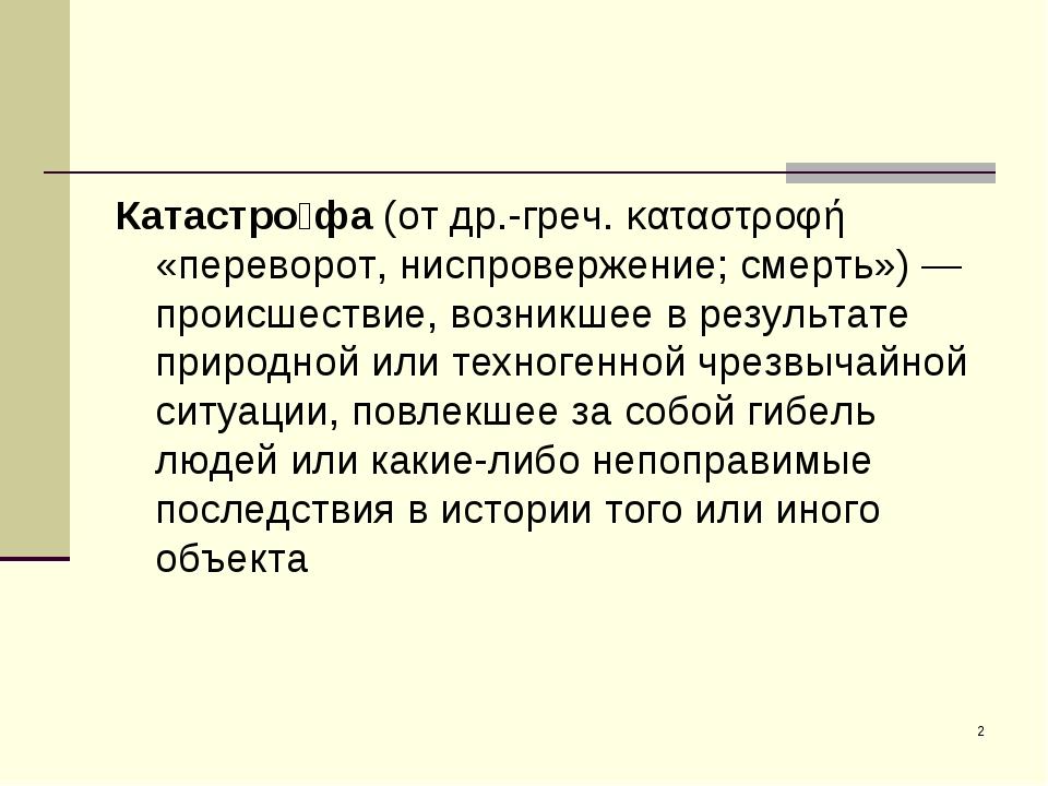 * Катастро́фа (от др.-греч. καταστροφή «переворот, ниспровержение; смерть»)—...