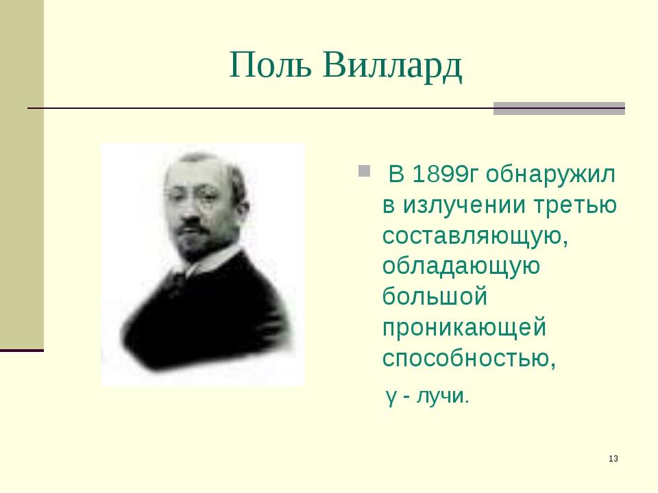 * Поль Виллард В 1899г обнаружил в излучении третью составляющую, обладающую...