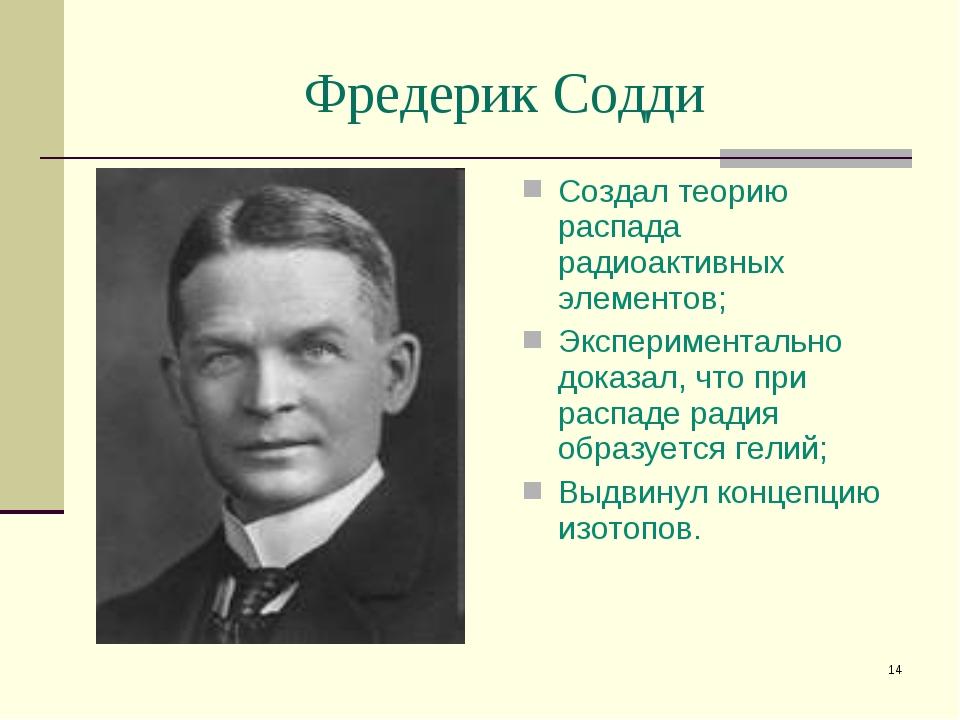 * Фредерик Содди Создал теорию распада радиоактивных элементов; Экспериментал...