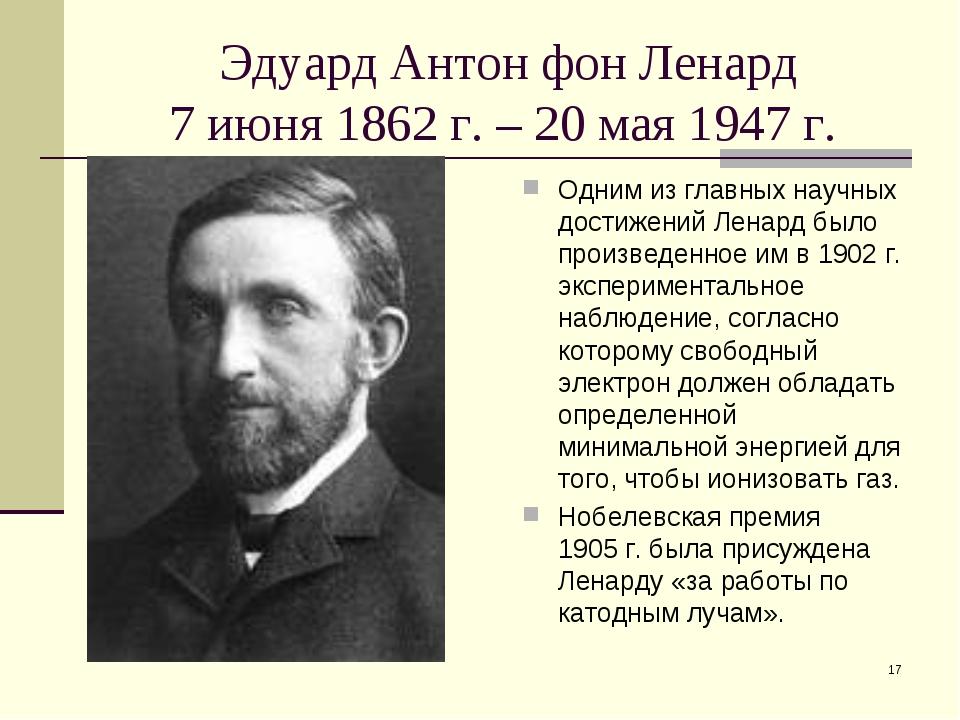 * Эдуард Антон фон Ленард 7 июня 1862 г. – 20 мая 1947 г. Одним из главных на...