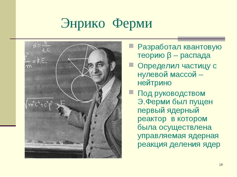 * Энрико Ферми Разработал квантовую теорию β – распада Определил частицу с ну...
