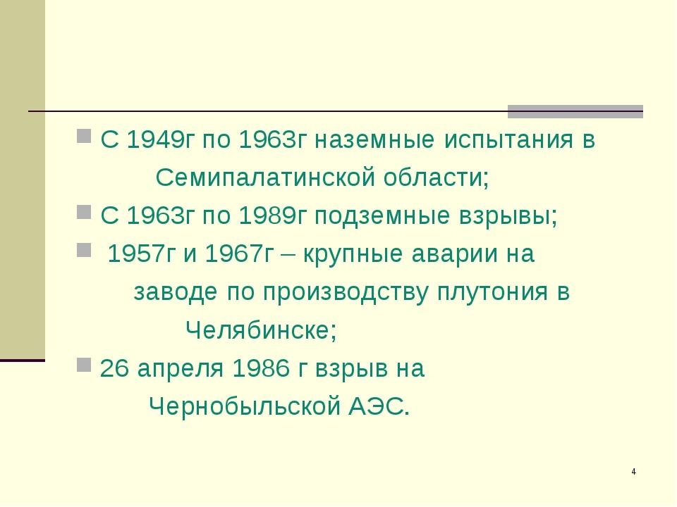 * С 1949г по 1963г наземные испытания в Семипалатинской области; С 1963г по 1...