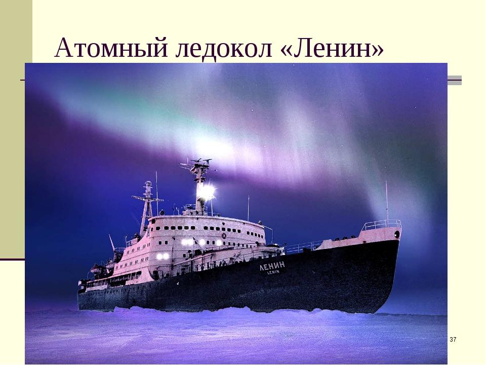 * Атомный ледокол «Ленин»