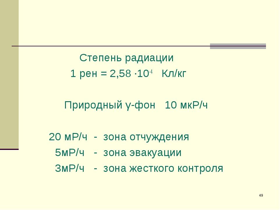 * Степень радиации 1 рен = 2,58 ·10-4 Кл/кг Природный γ-фон 10 мкР/ч 20 мР/ч...