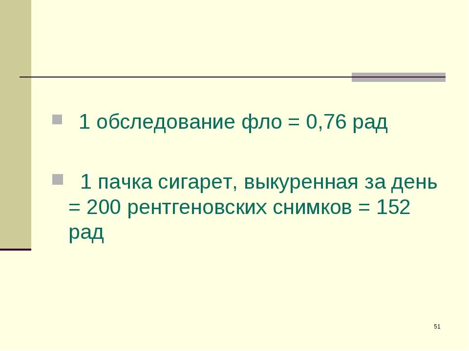 * 1 обследование фло = 0,76 рад 1 пачка сигарет, выкуренная за день = 200 рен...