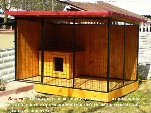 Вольер – открытая или закрытая площадка, огороженная сеткой, часто с примыкаю...